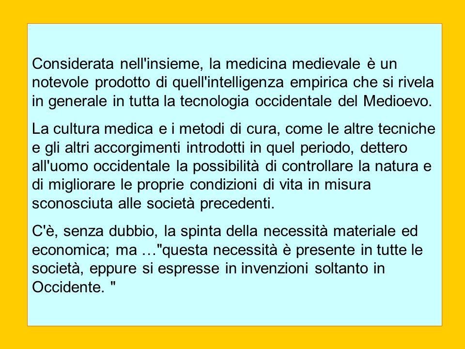 Considerata nell insieme, la medicina medievale è un notevole prodotto di quell intelligenza empirica che si rivela in generale in tutta la tecnologia occidentale del Medioevo.