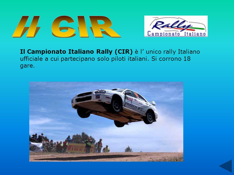 Il Campionato Italiano Rally (CIR) è l unico rally Italiano ufficiale a cui partecipano solo piloti italiani. Si corrono 18 gare.