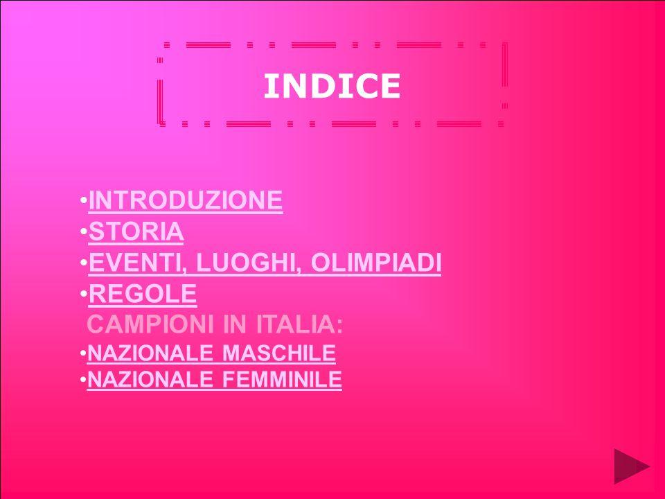 INDICE INTRODUZIONE STORIA EVENTI, LUOGHI, OLIMPIADI REGOLE CAMPIONI IN ITALIA: NAZIONALE MASCHILE NAZIONALE FEMMINILE