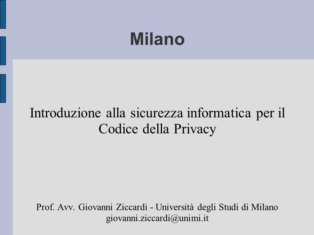 Milano Introduzione alla sicurezza informatica per il Codice della Privacy Prof. Avv. Giovanni Ziccardi - Università degli Studi di Milano giovanni.zi