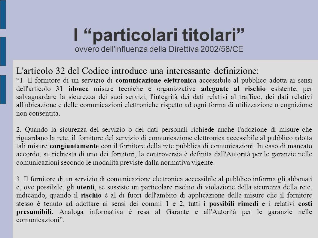 I particolari titolari ovvero dell influenza della Direttiva 2002/58/CE L articolo 32 del Codice introduce una interessante definizione: 1.