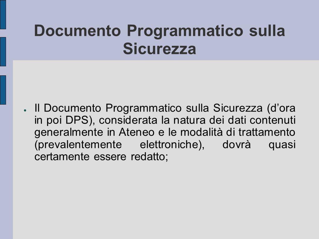 Documento Programmatico sulla Sicurezza Il Documento Programmatico sulla Sicurezza (dora in poi DPS), considerata la natura dei dati contenuti generalmente in Ateneo e le modalità di trattamento (prevalentemente elettroniche), dovrà quasi certamente essere redatto;