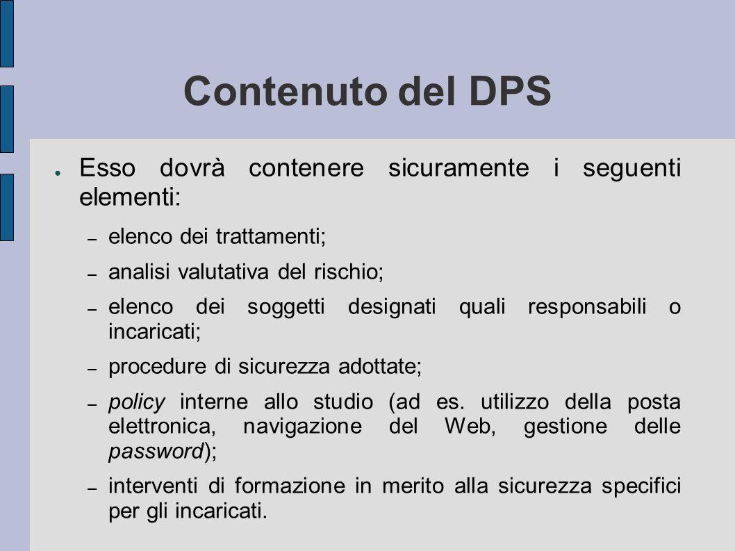 Contenuto del DPS Esso dovrà contenere sicuramente i seguenti elementi: – elenco dei trattamenti; – analisi valutativa del rischio; – elenco dei sogge