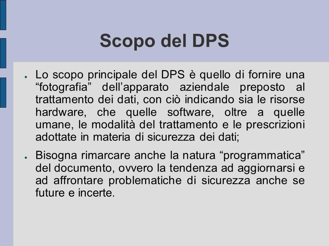 Scopo del DPS Lo scopo principale del DPS è quello di fornire una fotografia dellapparato aziendale preposto al trattamento dei dati, con ciò indicand