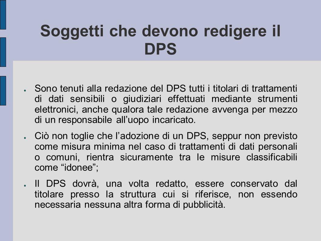 Soggetti che devono redigere il DPS Sono tenuti alla redazione del DPS tutti i titolari di trattamenti di dati sensibili o giudiziari effettuati mediante strumenti elettronici, anche qualora tale redazione avvenga per mezzo di un responsabile alluopo incaricato.