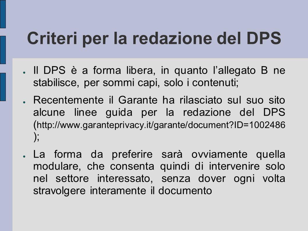 Criteri per la redazione del DPS Il DPS è a forma libera, in quanto lallegato B ne stabilisce, per sommi capi, solo i contenuti; Recentemente il Garan