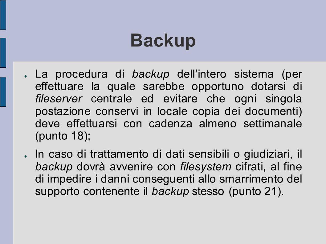 Backup La procedura di backup dellintero sistema (per effettuare la quale sarebbe opportuno dotarsi di fileserver centrale ed evitare che ogni singola postazione conservi in locale copia dei documenti) deve effettuarsi con cadenza almeno settimanale (punto 18); In caso di trattamento di dati sensibili o giudiziari, il backup dovrà avvenire con filesystem cifrati, al fine di impedire i danni conseguenti allo smarrimento del supporto contenente il backup stesso (punto 21).