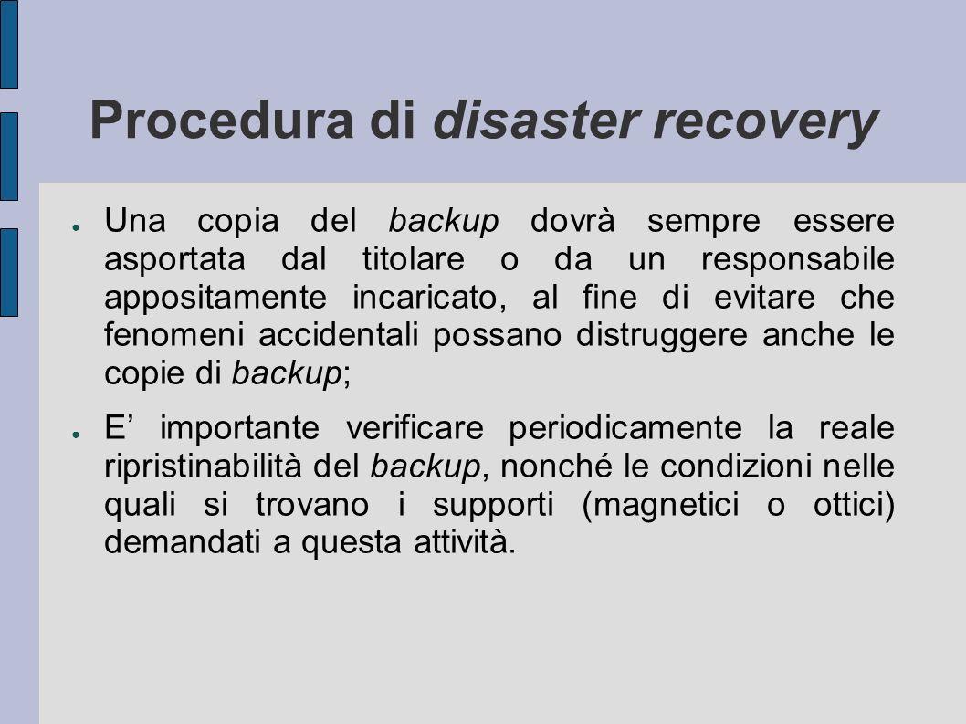 Procedura di disaster recovery Una copia del backup dovrà sempre essere asportata dal titolare o da un responsabile appositamente incaricato, al fine