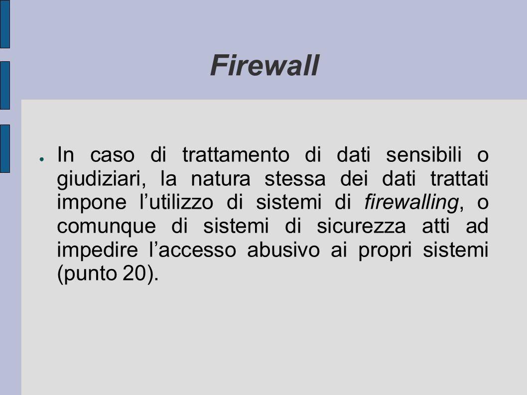 Firewall In caso di trattamento di dati sensibili o giudiziari, la natura stessa dei dati trattati impone lutilizzo di sistemi di firewalling, o comunque di sistemi di sicurezza atti ad impedire laccesso abusivo ai propri sistemi (punto 20).