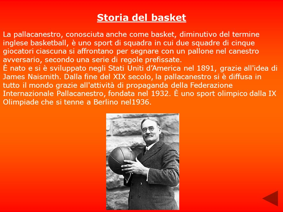 Storia del basket La pallacanestro, conosciuta anche come basket, diminutivo del termine inglese basketball, è uno sport di squadra in cui due squadre