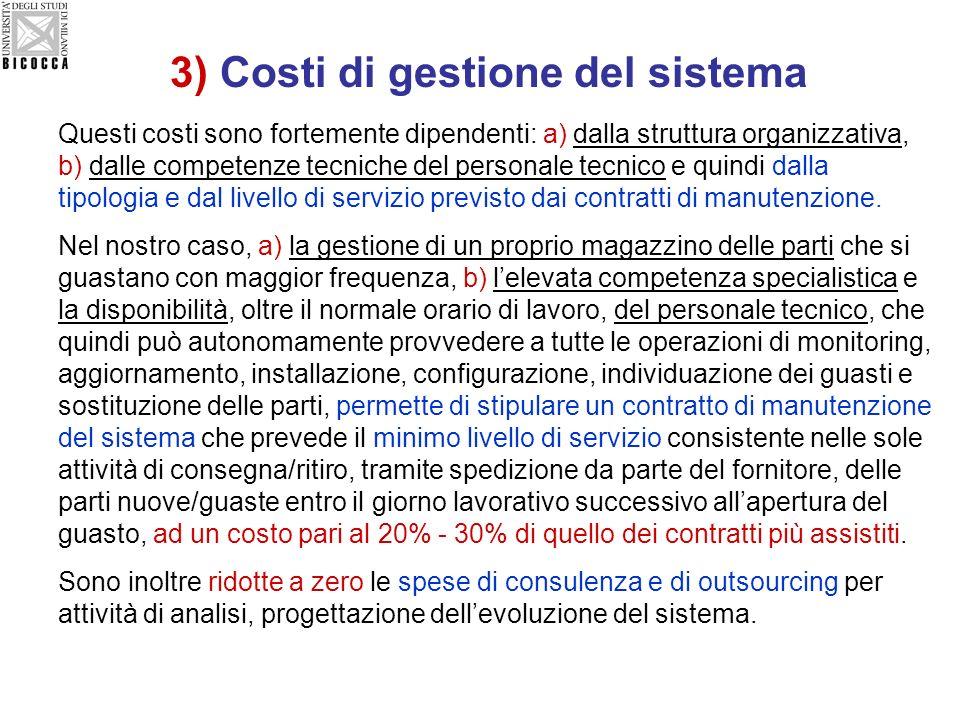 3) Costi di gestione del sistema Questi costi sono fortemente dipendenti: a) dalla struttura organizzativa, b) dalle competenze tecniche del personale tecnico e quindi dalla tipologia e dal livello di servizio previsto dai contratti di manutenzione.