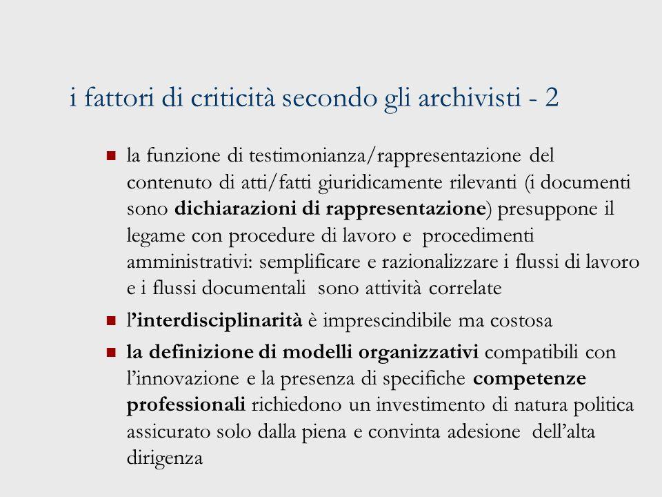 i fattori di criticità secondo gli archivisti - 2 la funzione di testimonianza/rappresentazione del contenuto di atti/fatti giuridicamente rilevanti (i documenti sono dichiarazioni di rappresentazione) presuppone il legame con procedure di lavoro e procedimenti amministrativi: semplificare e razionalizzare i flussi di lavoro e i flussi documentali sono attività correlate linterdisciplinarità è imprescindibile ma costosa la definizione di modelli organizzativi compatibili con linnovazione e la presenza di specifiche competenze professionali richiedono un investimento di natura politica assicurato solo dalla piena e convinta adesione dellalta dirigenza