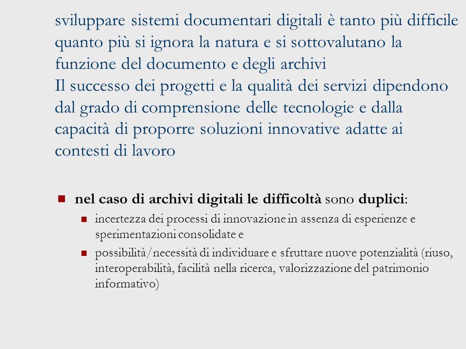 sviluppare sistemi documentari digitali è tanto più difficile quanto più si ignora la natura e si sottovalutano la funzione del documento e degli archivi Il successo dei progetti e la qualità dei servizi dipendono dal grado di comprensione delle tecnologie e dalla capacità di proporre soluzioni innovative adatte ai contesti di lavoro nel caso di archivi digitali le difficoltà sono duplici: incertezza dei processi di innovazione in assenza di esperienze e sperimentazioni consolidate e possibilità/necessità di individuare e sfruttare nuove potenzialità (riuso, interoperabilità, facilità nella ricerca, valorizzazione del patrimonio informativo)