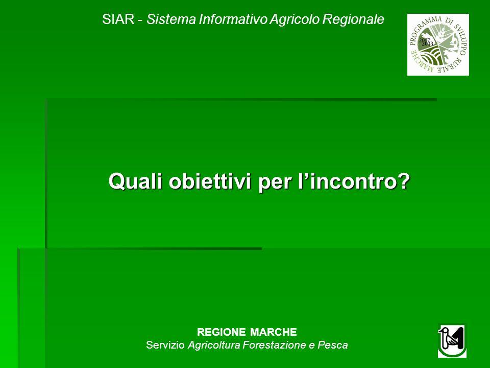 SIAR - Sistema Informativo Agricolo Regionale REGIONE MARCHE Servizio Agricoltura Forestazione e Pesca Quali obiettivi per lincontro