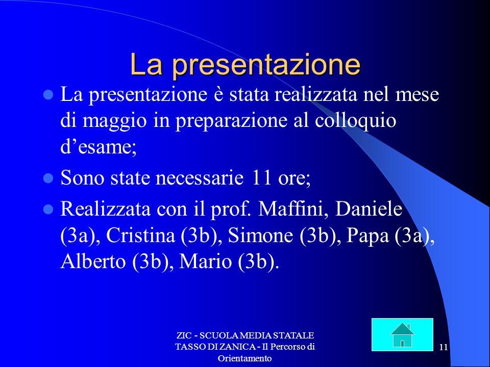 ZIC - SCUOLA MEDIA STATALE TASSO DI ZANICA - Il Percorso di Orientamento 11 La presentazione La presentazione è stata realizzata nel mese di maggio in preparazione al colloquio desame; Sono state necessarie 11 ore; Realizzata con il prof.