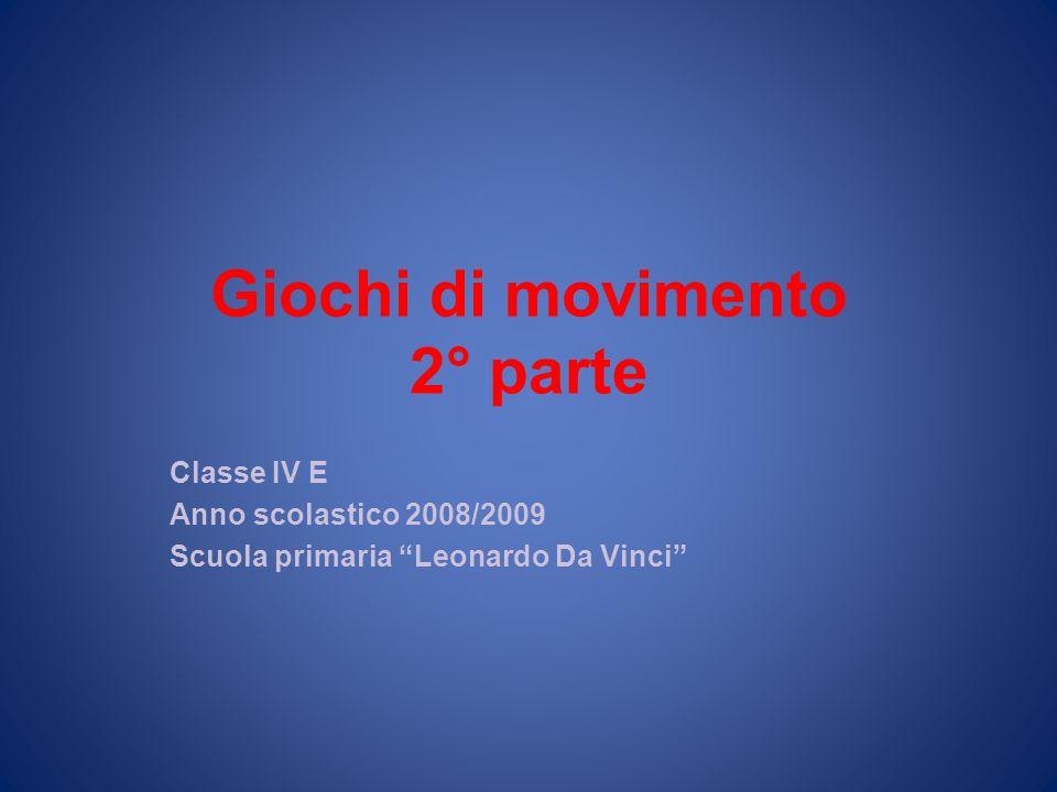 Giochi di movimento 2° parte Classe IV E Anno scolastico 2008/2009 Scuola primaria Leonardo Da Vinci