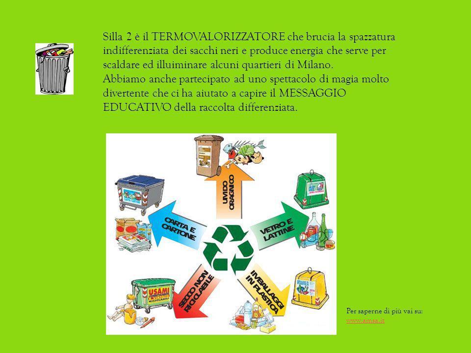 Silla 2 è il TERMOVALORIZZATORE che brucia la spazzatura indifferenziata dei sacchi neri e produce energia che serve per scaldare ed illuiminare alcuni quartieri di Milano.