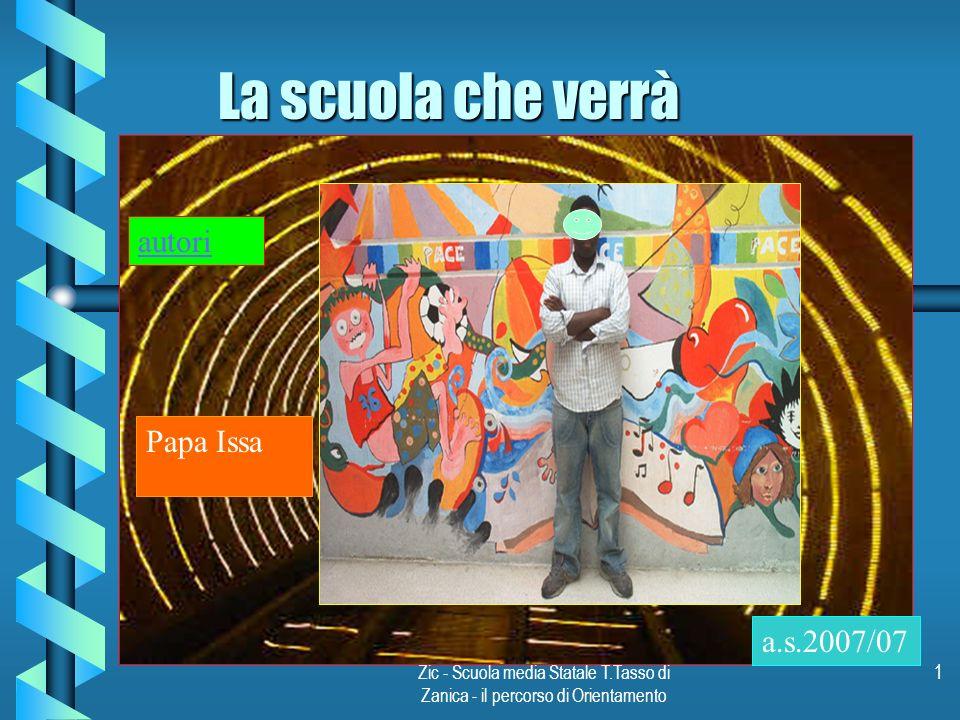 Zic - Scuola media Statale T.Tasso di Zanica - il percorso di Orientamento 1 La scuola che verrà a.s.2007/07 Papa Issa autori