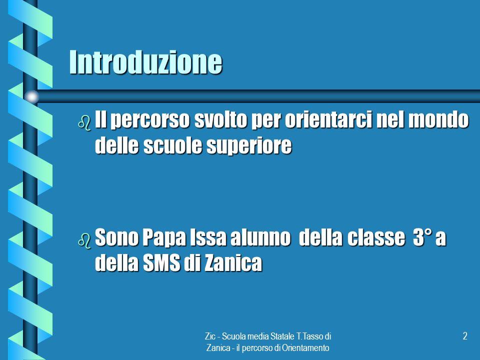 Zic - Scuola media Statale T.Tasso di Zanica - il percorso di Orientamento 2 Introduzione b Il percorso svolto per orientarci nel mondo delle scuole superiore b Sono Papa Issa alunno della classe 3° a della SMS di Zanica