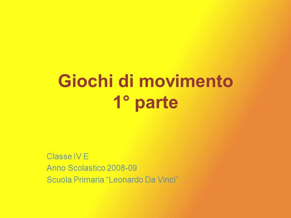Giochi di movimento 1° parte Classe IV E Anno Scolastico 2008-09 Scuola Primaria Leonardo Da Vinci