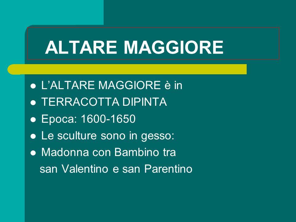 ALTARE MAGGIORE LALTARE MAGGIORE è in TERRACOTTA DIPINTA Epoca: 1600-1650 Le sculture sono in gesso: Madonna con Bambino tra san Valentino e san Parentino