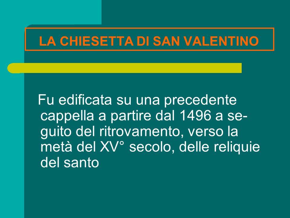 LA CHIESETTA DI SAN VALENTINO Fu edificata su una precedente cappella a partire dal 1496 a se- guito del ritrovamento, verso la metà del XV° secolo, d