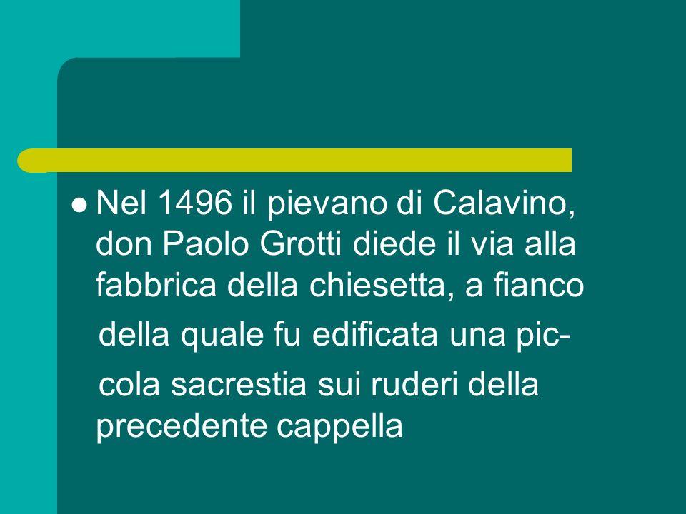 Nel 1496 il pievano di Calavino, don Paolo Grotti diede il via alla fabbrica della chiesetta, a fianco della quale fu edificata una pic- cola sacrestia sui ruderi della precedente cappella