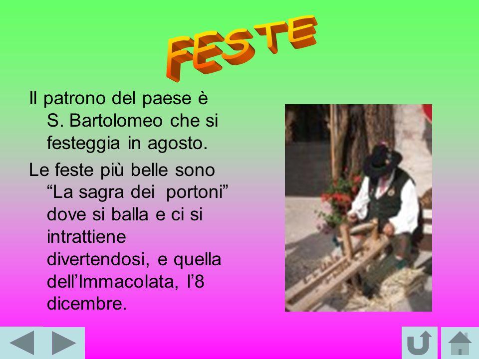 Il patrono del paese è S. Bartolomeo che si festeggia in agosto. Le feste più belle sono La sagra dei portoni dove si balla e ci si intrattiene divert
