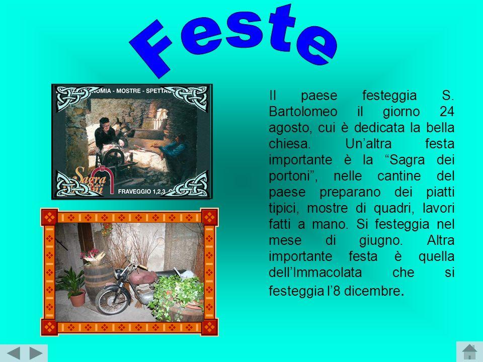 Il paese festeggia S. Bartolomeo il giorno 24 agosto, cui è dedicata la bella chiesa. Unaltra festa importante è la Sagra dei portoni, nelle cantine d