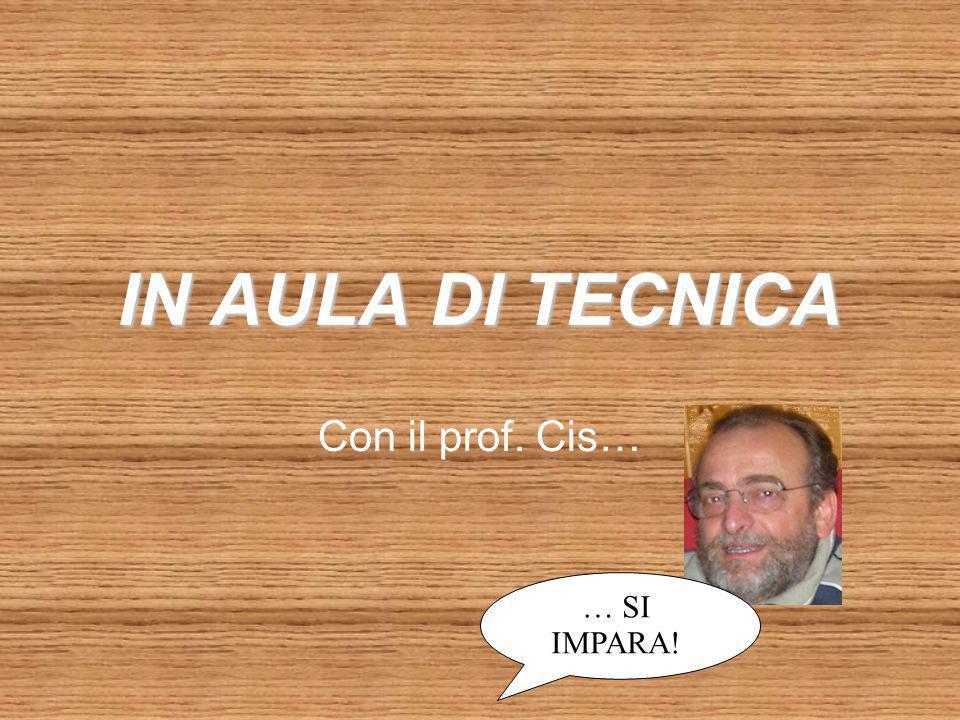 IN AULA DI TECNICA Con il prof. Cis… … SI IMPARA!
