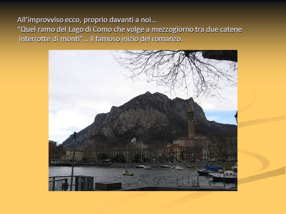 Allimprovviso ecco, proprio davanti a noi… Quel ramo del Lago di Como che volge a mezzogiorno tra due catene interrotte di monti… il famoso inizio del romanzo.