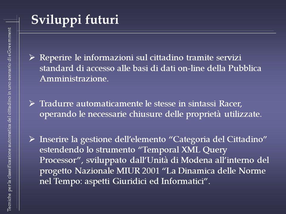 Tecniche per la classificazione automatica del cittadino in uno scenario di eGovernment Sviluppi futuri Reperire le informazioni sul cittadino tramite servizi standard di accesso alle basi di dati on-line della Pubblica Amministrazione.