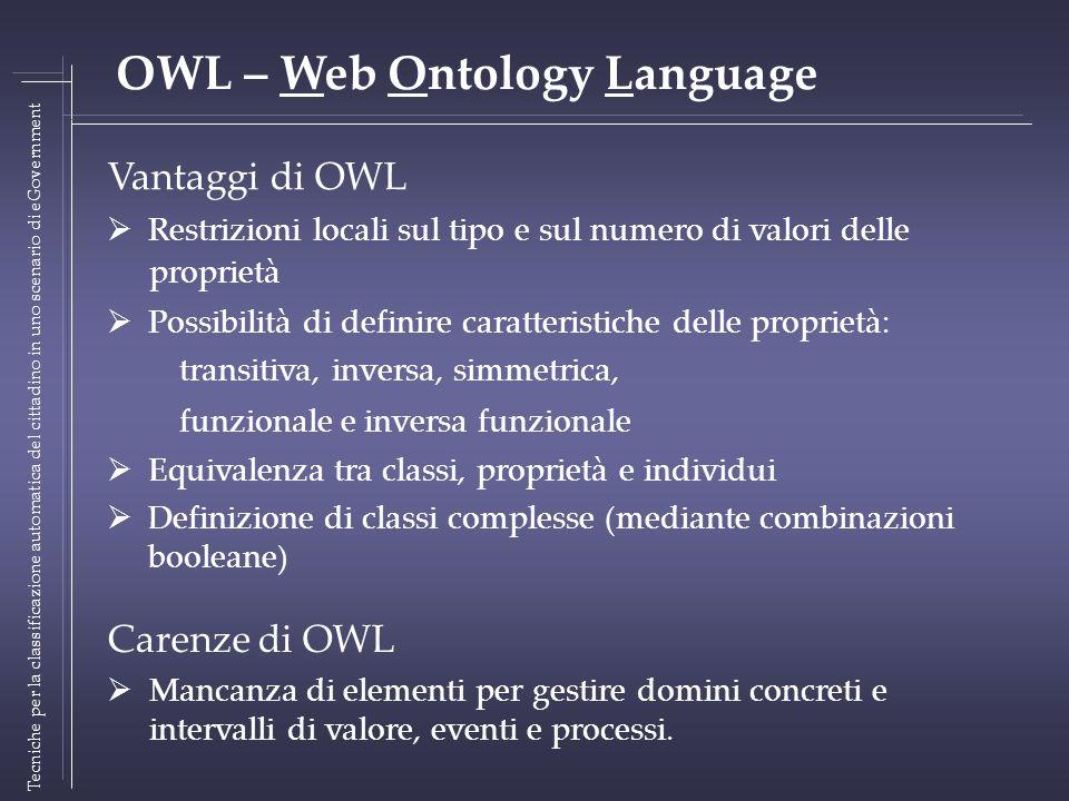 Vantaggi di OWL Restrizioni locali sul tipo e sul numero di valori delle proprietà Possibilità di definire caratteristiche delle proprietà: transitiva, inversa, simmetrica, funzionale e inversa funzionale Equivalenza tra classi, proprietà e individui Definizione di classi complesse (mediante combinazioni booleane) Tecniche per la classificazione automatica del cittadino in uno scenario di eGovernment OWL – Web Ontology Language Carenze di OWL Mancanza di elementi per gestire domini concreti e intervalli di valore, eventi e processi.