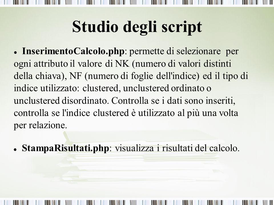 Studio degli script InserimentoCalcolo.php: permette di selezionare per ogni attributo il valore di NK (numero di valori distinti della chiava), NF (numero di foglie dell indice) ed il tipo di indice utilizzato: clustered, unclustered ordinato o unclustered disordinato.
