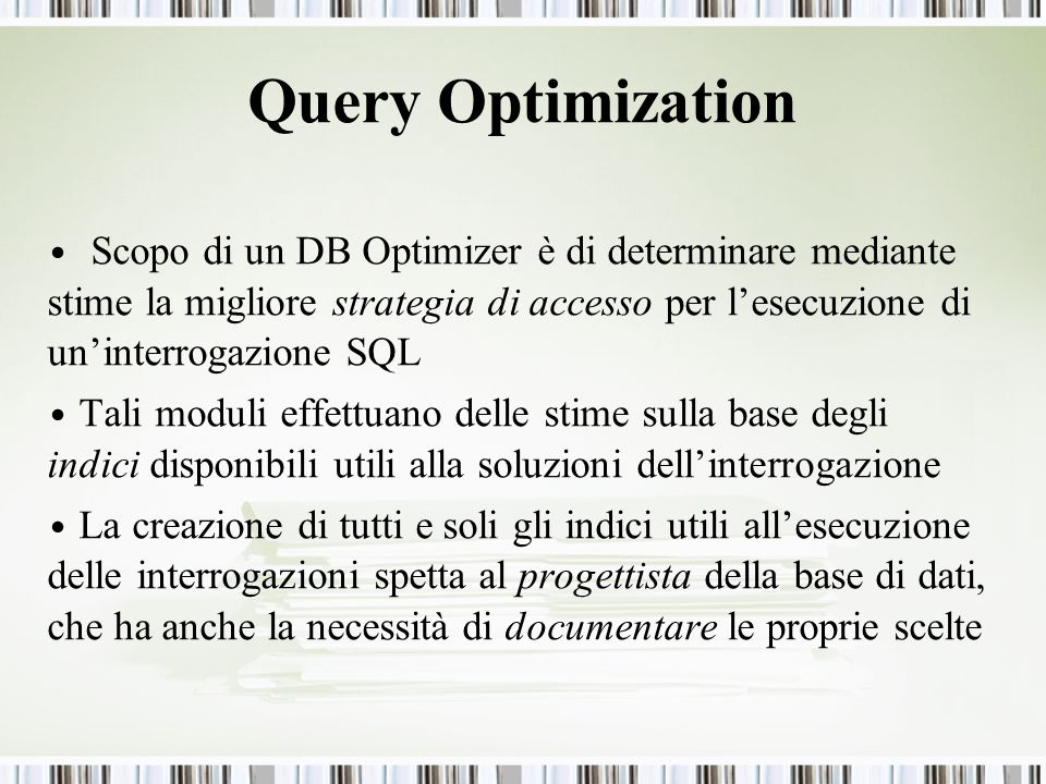 Query Optimization Scopo di un DB Optimizer è di determinare mediante stime la migliore strategia di accesso per lesecuzione di uninterrogazione SQL T