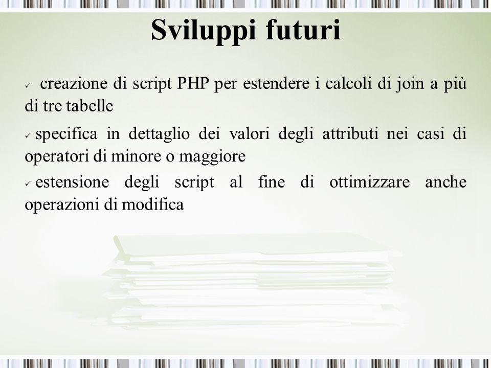 Sviluppi futuri creazione di script PHP per estendere i calcoli di join a più di tre tabelle specifica in dettaglio dei valori degli attributi nei casi di operatori di minore o maggiore estensione degli script al fine di ottimizzare anche operazioni di modifica