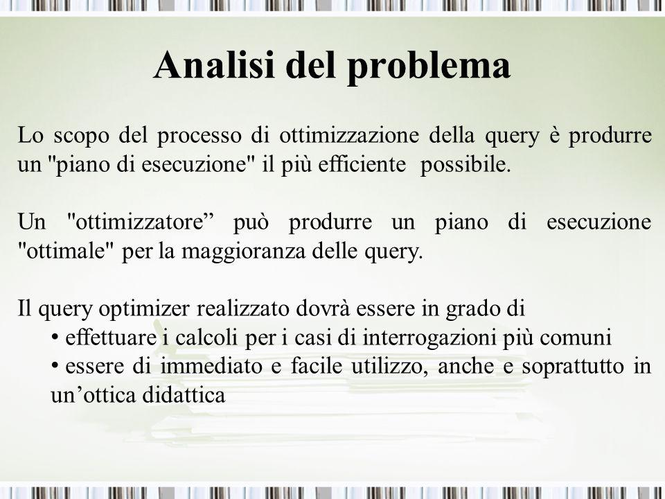 Analisi del problema Lo scopo del processo di ottimizzazione della query è produrre un piano di esecuzione il più efficiente possibile.