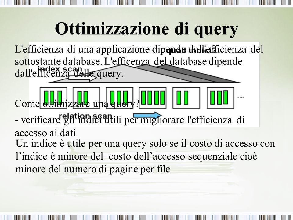 Ottimizzazione di query Un indice è utile per una query solo se il costo di accesso con lindice è minore del costo dellaccesso sequenziale cioè minore del numero di pagine per file L efficienza di una applicazione dipende dall efficienza del sottostante database.