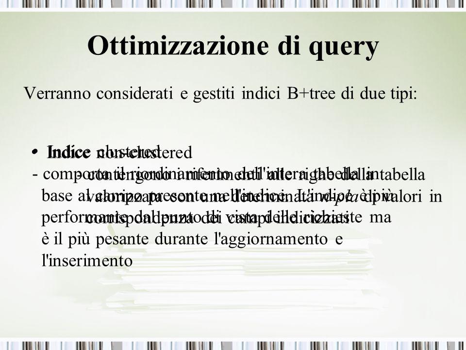 Ottimizzazione di query Verranno considerati e gestiti indici B+tree di due tipi: Indice clustered - comporta il riordinamento dell'intera tabella in