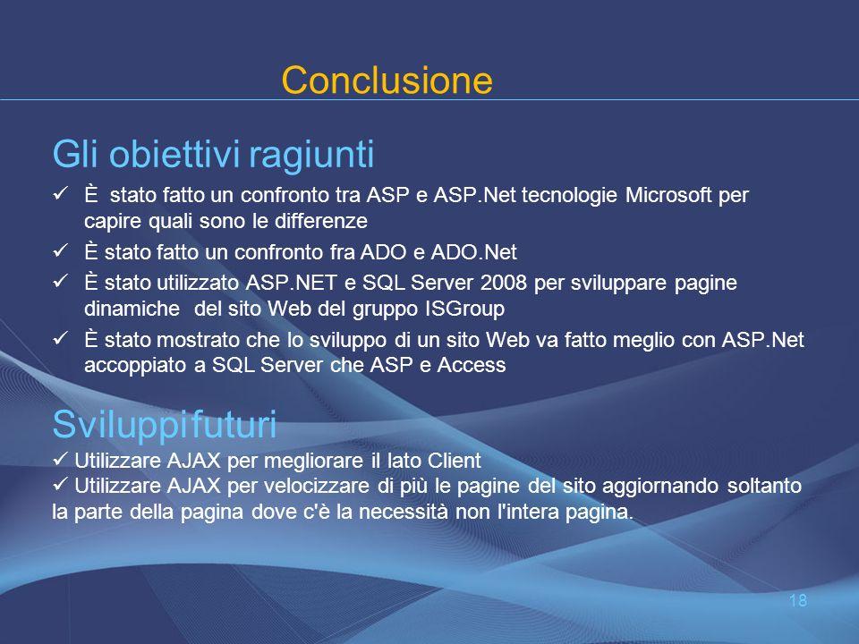 Conclusione Gli obiettivi ragiunti È stato fatto un confronto tra ASP e ASP.Net tecnologie Microsoft per capire quali sono le differenze È stato fatto un confronto fra ADO e ADO.Net È stato utilizzato ASP.NET e SQL Server 2008 per sviluppare pagine dinamiche del sito Web del gruppo ISGroup È stato mostrato che lo sviluppo di un sito Web va fatto meglio con ASP.Net accoppiato a SQL Server che ASP e Access 18 Sviluppi futuri Utilizzare AJAX per megliorare il lato Client Utilizzare AJAX per velocizzare di più le pagine del sito aggiornando soltanto la parte della pagina dove c è la necessità non l intera pagina.