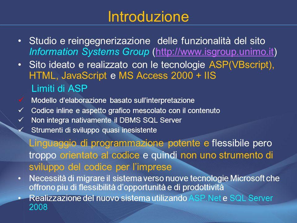 Introduzione Studio e reingegnerizazione delle funzionalità del sito Information Systems Group (http://www.isgroup.unimo.it)http://www.isgroup.unimo.it Sito ideato e realizzato con le tecnologie ASP(VBscript), HTML, JavaScript e MS Access 2000 + IIS Limiti di ASP Modello delaborazione basato sullinterpretazione Codice inline e aspetto grafico mescolato con il contenuto Non integra nativamente il DBMS SQL Server Strumenti di sviluppo quasi inesistente Linguaggio di programmazione potente e flessibile pero troppo orientato al codice e quindi non uno strumento di sviluppo del codice per limprese Necessità di migrare il sistema verso nuove tecnologie Microsoft che offrono piu di flessibilità dopportunità e di prodottività Realizzazione del nuovo sistema utilizando ASP.Net e SQL Server 2008