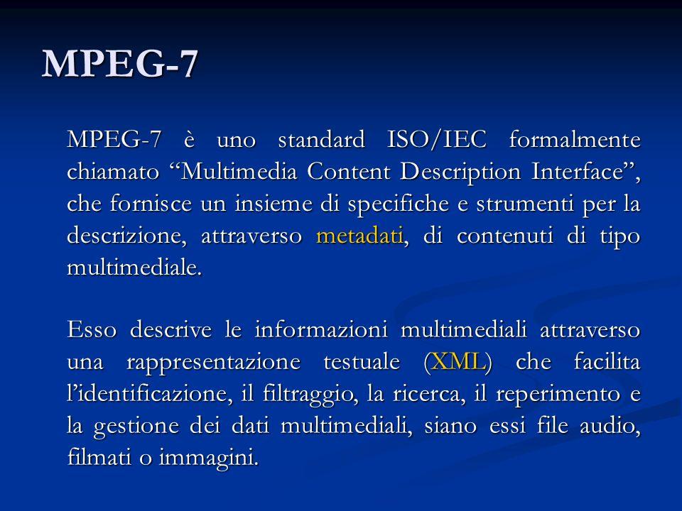 MPEG-7 MPEG-7 è uno standard ISO/IEC formalmente chiamato Multimedia Content Description Interface, che fornisce un insieme di specifiche e strumenti per la descrizione, attraverso metadati, di contenuti di tipo multimediale.