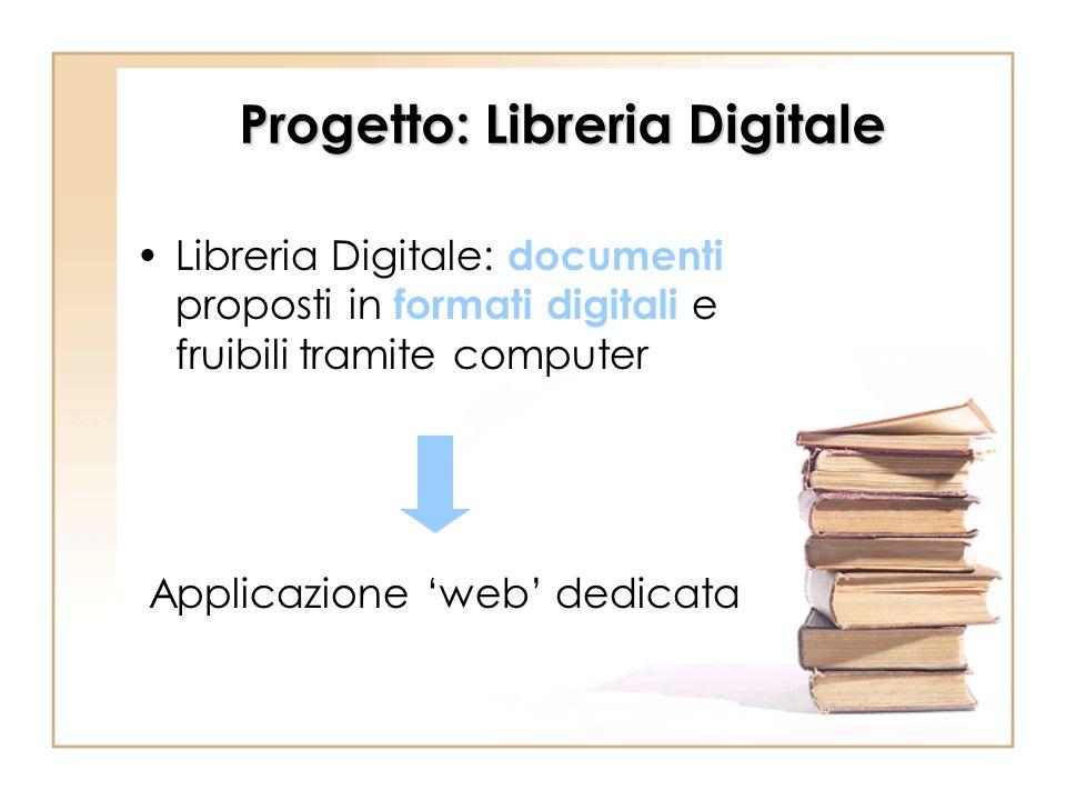 Progetto: Libreria Digitale Libreria Digitale: documenti proposti in formati digitali e fruibili tramite computer Applicazione web dedicata