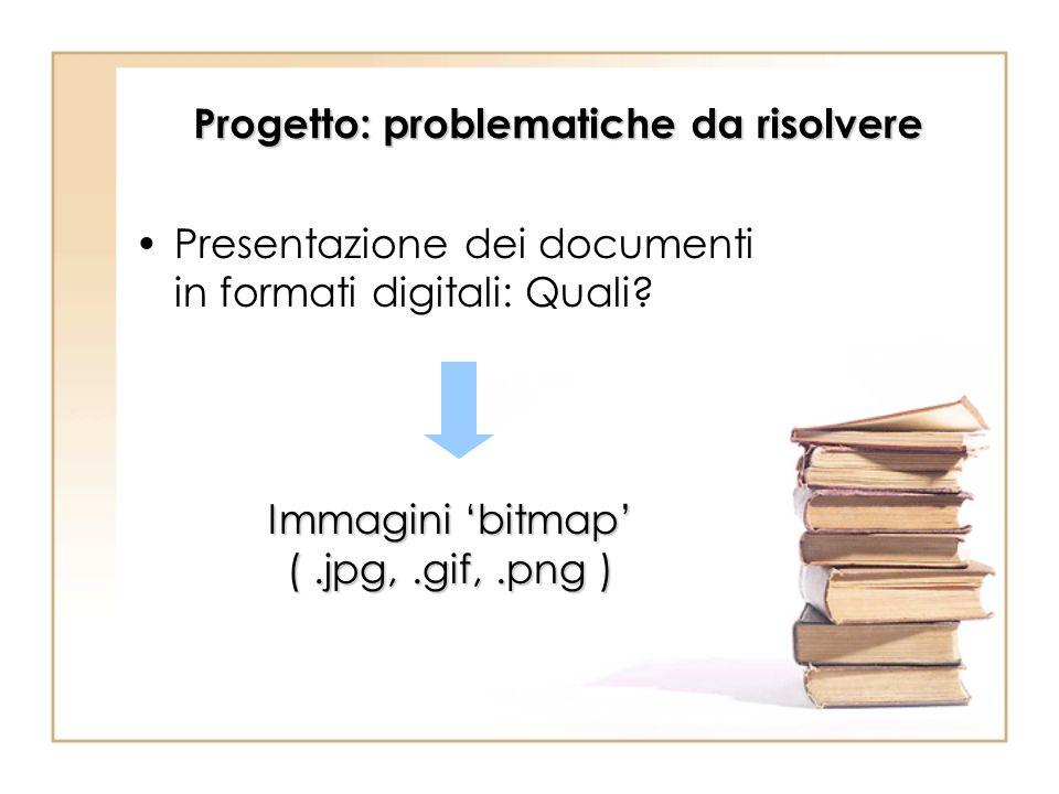 Progetto: problematiche da risolvere Presentazione dei documenti in formati digitali: Quali? Immagini bitmap (.jpg,.gif,.png )