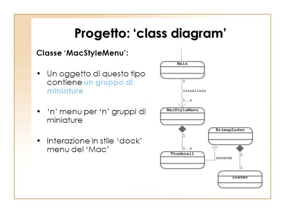 Progetto: class diagram Classe MacStyleMenu: Un oggetto di questo tipo contiene un gruppo di miniature n menu per n gruppi di miniature Interazione in
