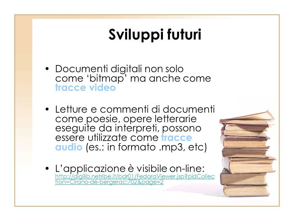 Sviluppi futuri Documenti digitali non solo come bitmap ma anche come tracce video Letture e commenti di documenti come poesie, opere letterarie esegu