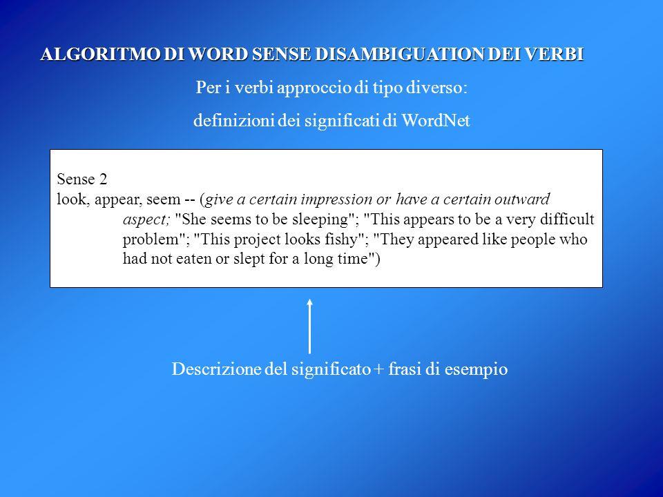 ALGORITMO DI WORD SENSE DISAMBIGUATION DEI VERBI Per i verbi approccio di tipo diverso: definizioni dei significati di WordNet Sense 2 look, appear, s