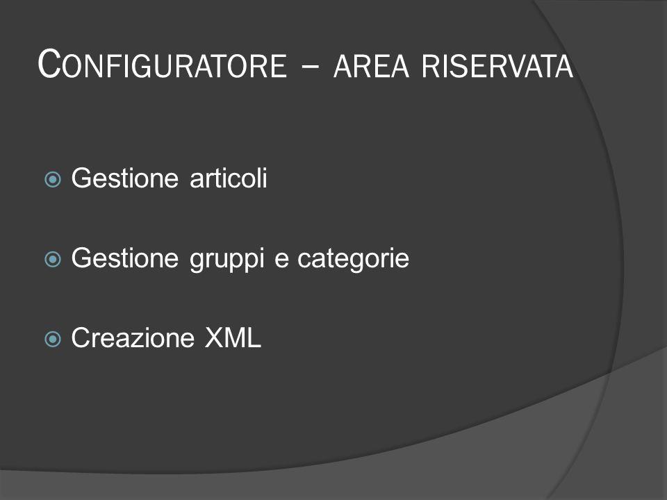 C ONFIGURATORE – AREA RISERVATA Gestione articoli Gestione gruppi e categorie Creazione XML