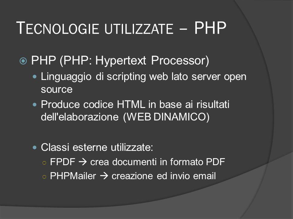 T ECNOLOGIE UTILIZZATE – PHP PHP (PHP: Hypertext Processor) Linguaggio di scripting web lato server open source Produce codice HTML in base ai risultati dell elaborazione (WEB DINAMICO) Classi esterne utilizzate: FPDF crea documenti in formato PDF PHPMailer creazione ed invio email