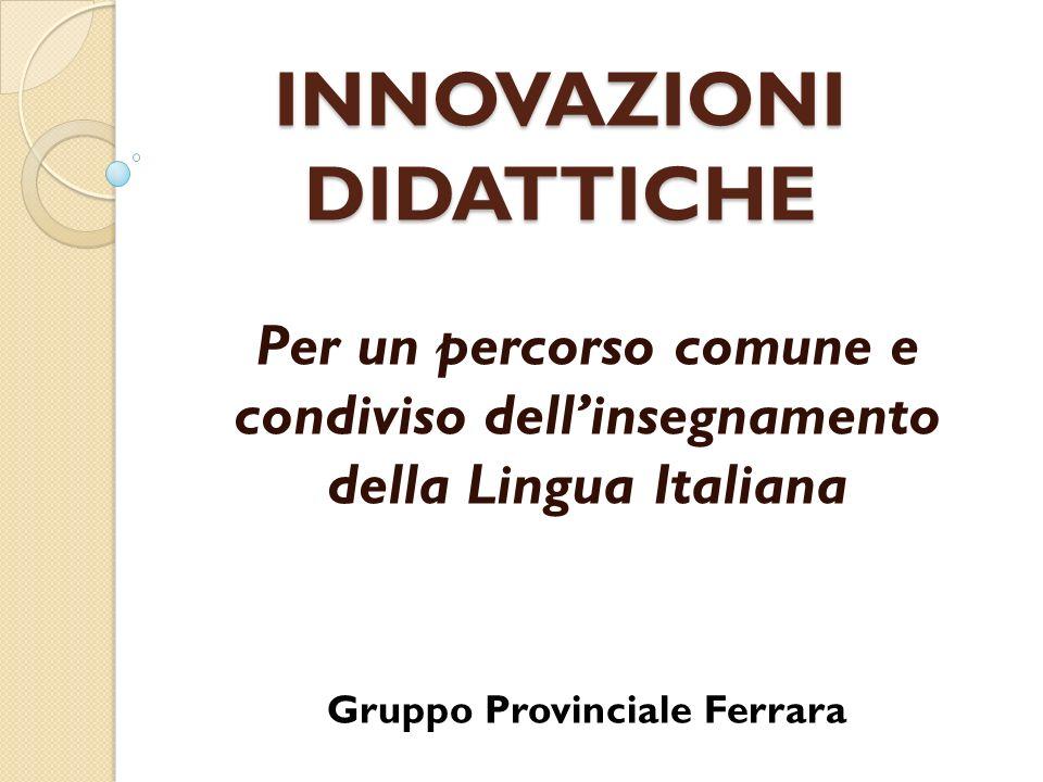 INNOVAZIONI DIDATTICHE Per un percorso comune e condiviso dellinsegnamento della Lingua Italiana Gruppo Provinciale Ferrara